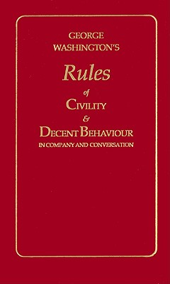 George Washington's Rules of Civility and Decent Behavior in Company and Conversation By Washington, George