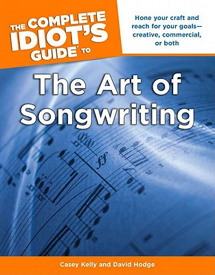 The Complete Idiot's Guide to the Art of Songwriting By Kelly, Casey/ Hodge, David